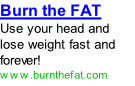 Burn the FAT  Use your head and lose weight fast and forever! www.burnthefat.com