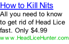 How to Kill Nits All you need to know to get rid of Head Lice fast. Only $4.99 www.HeadLiceHunter.com